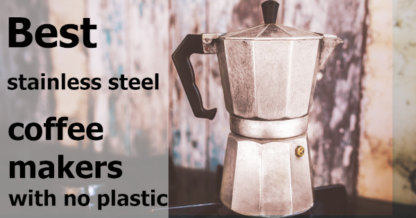 Best Stainless Steel Coffee Maker No Plastic In 2020 Owly Choice
